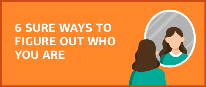 6 Sure Ways to Figure Out Who You Are